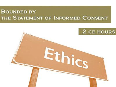 Ethics: Bounded By The Statement of Informed Consent: 2 Continuing Education Hours